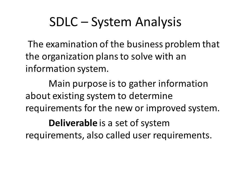 SDLC – System Analysis The examination of the business problem that the organization plans to solve with an information system.