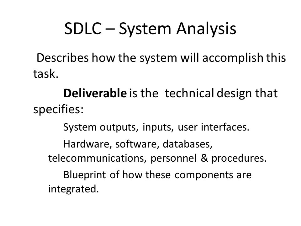 SDLC – System Analysis Describes how the system will accomplish this task. Deliverable is the technical design that specifies: