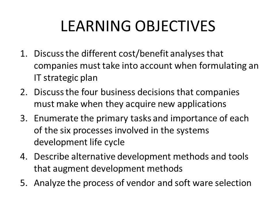 LEARNING OBJECTIVES Discuss the different cost/benefit analyses that companies must take into account when formulating an IT strategic plan.