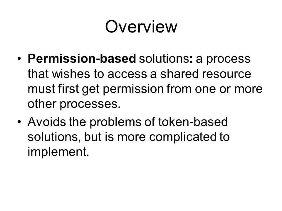 Overview Permission-based solutions: a process that wishes to access a shared resource must first get permission from one or more other processes.