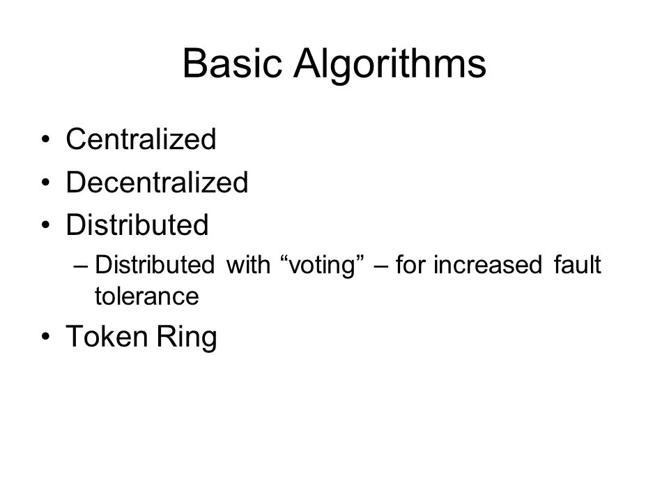 Basic Algorithms Centralized Decentralized Distributed Token Ring