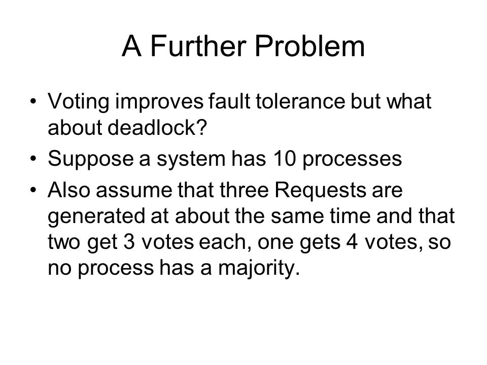 A Further Problem Voting improves fault tolerance but what about deadlock Suppose a system has 10 processes.