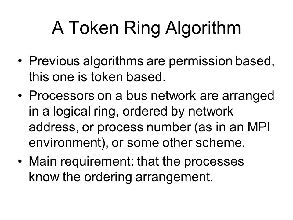 A Token Ring Algorithm Previous algorithms are permission based, this one is token based.