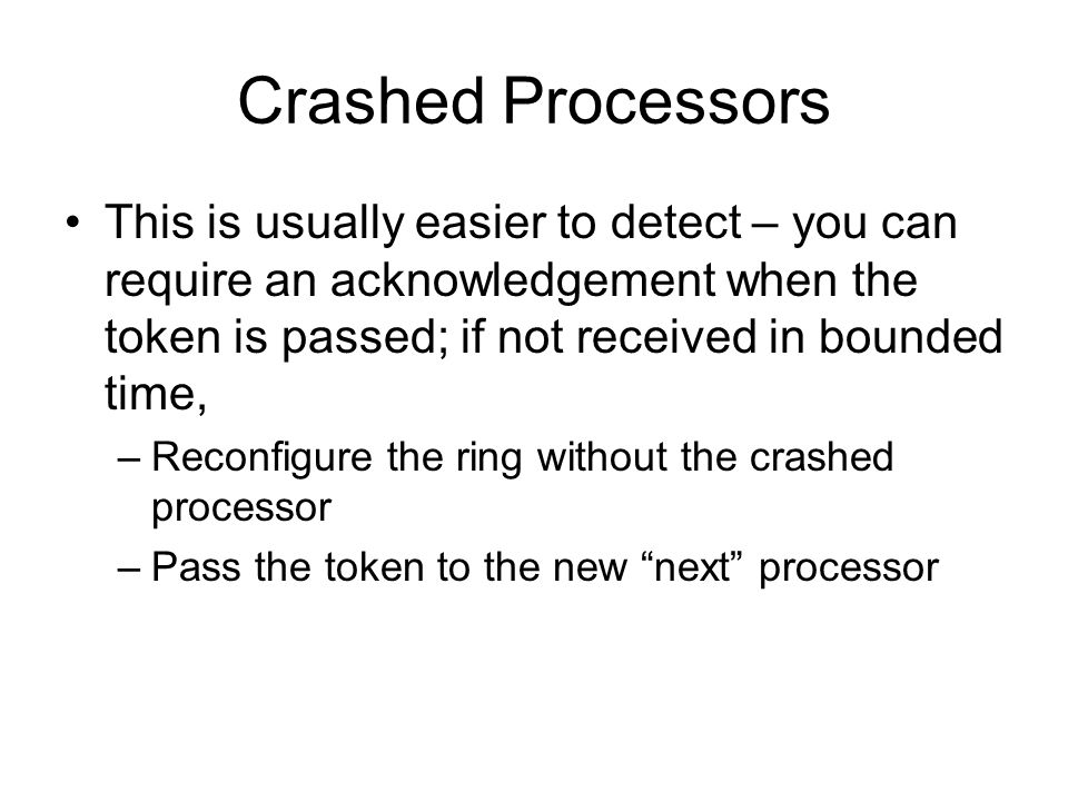 Crashed Processors This is usually easier to detect – you can require an acknowledgement when the token is passed; if not received in bounded time,