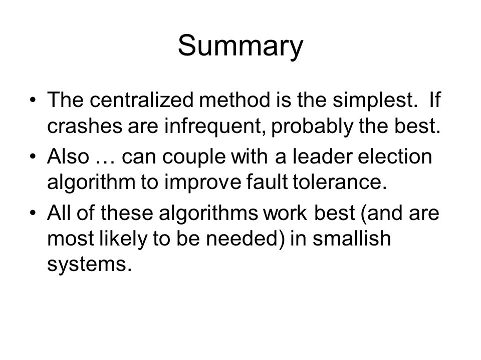 Summary The centralized method is the simplest. If crashes are infrequent, probably the best.