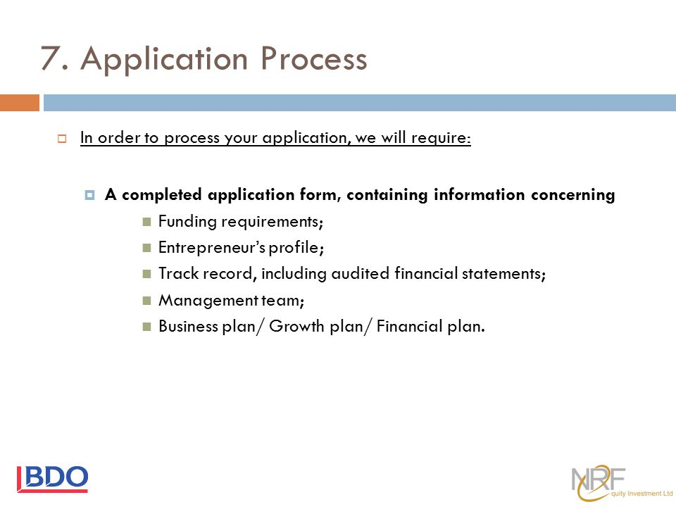 7. Application Process In order to process your application, we will require: A completed application form, containing information concerning.