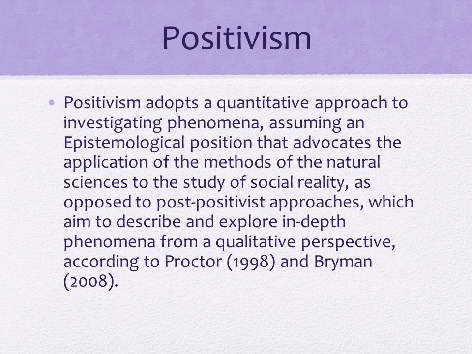 positivist approach to research Comparing positivist (or objectivist) and naturalist (or interpretivist) approaches to research: positivist naturalist the purpose of research is to discover the truth realities are multiple, constructed, and holistic the purpose is to understand meaning from the perspectives of the participants knower and known (or observer.