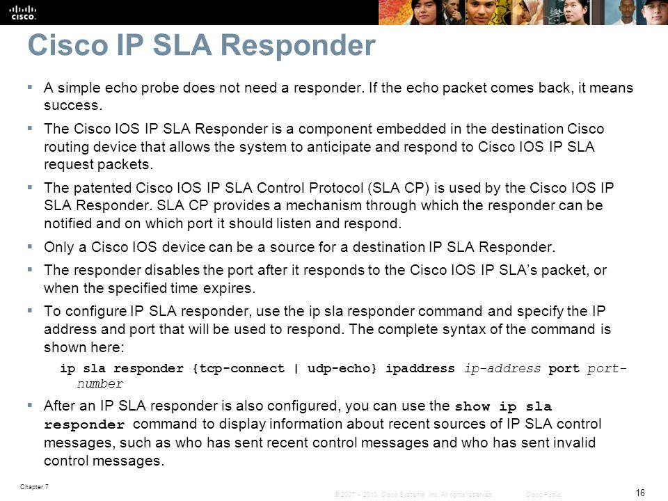 Cisco IP SLA Responder A simple echo probe does not need a responder. If the echo packet comes back, it means success.