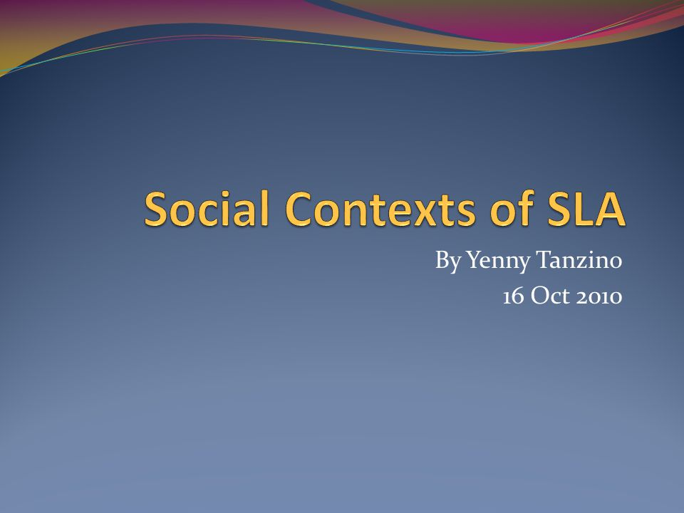 Social Contexts of SLA By Yenny Tanzino 16 Oct 2010