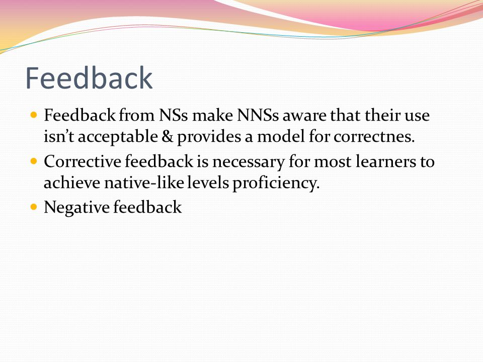 Feedback Feedback from NSs make NNSs aware that their use isn't acceptable & provides a model for correctnes.