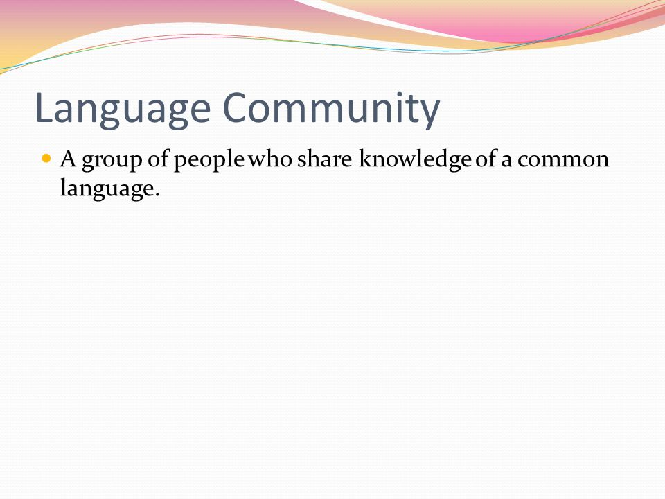 Language Community A group of people who share knowledge of a common language.