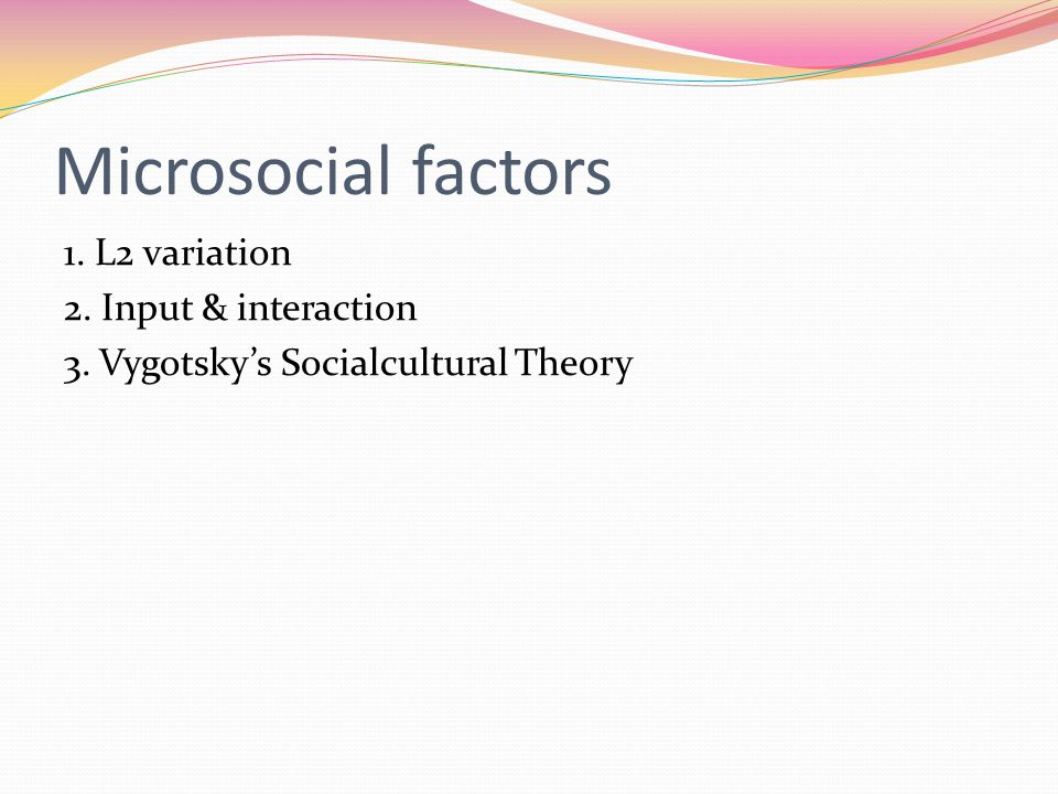 Microsocial factors 1. L2 variation 2. Input & interaction 3. Vygotsky's Socialcultural Theory
