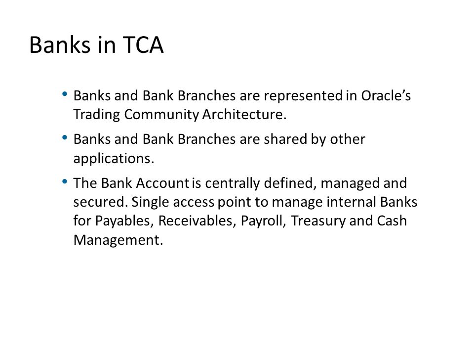 Banks in TCA Banks and Bank Branches are represented in Oracle's Trading Community Architecture.
