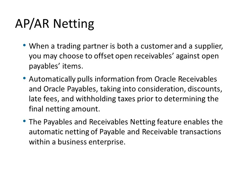 AP/AR Netting When a trading partner is both a customer and a supplier, you may choose to offset open receivables' against open payables' items.