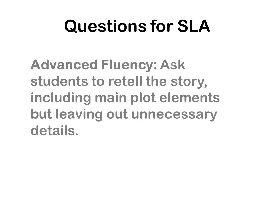 Questions for SLA Advanced Fluency: Ask students to retell the story, including main plot elements but leaving out unnecessary details.