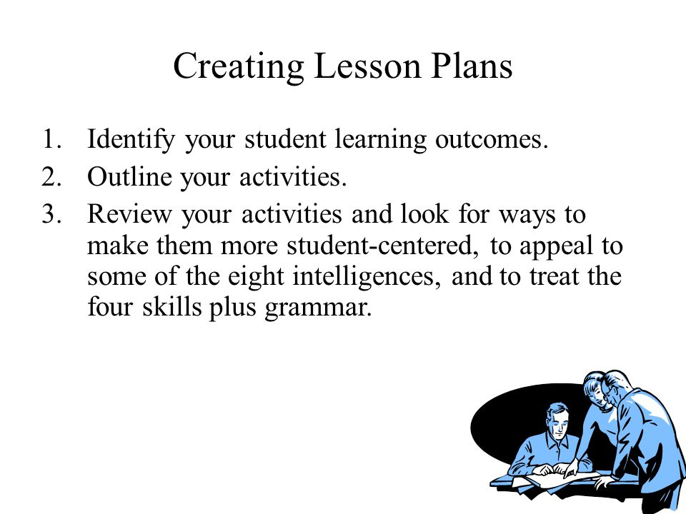 Creating Lesson Plans Identify your student learning outcomes.