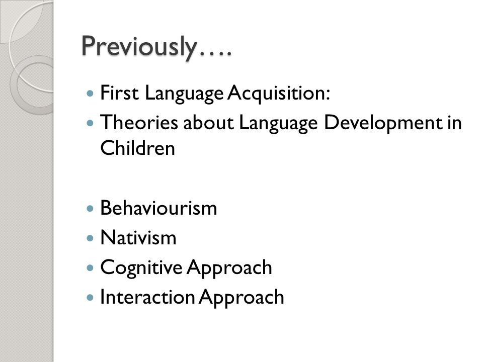 Previously…. First Language Acquisition: