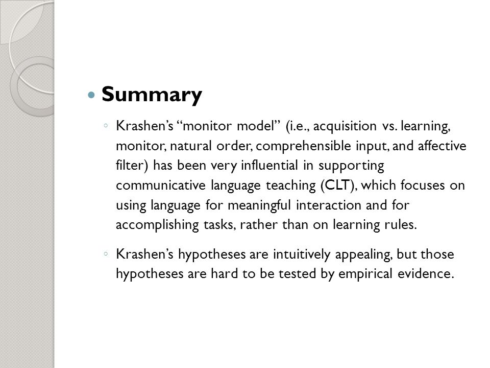 summary of krashen Stephen krashen's model is one of the most influential and well-known theories of second language acquisition in the late in summary, universal grammar theories of second language acquisition were generated in order to provide explanations for empirical evidence and they were primarily concerned with the internal.