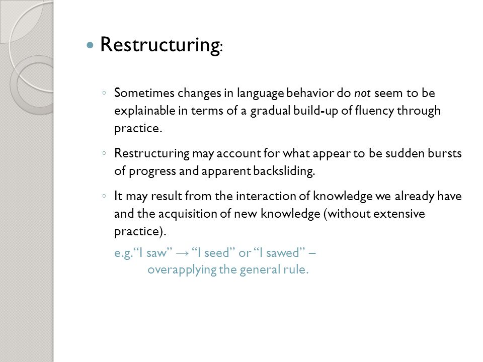 Restructuring: Sometimes changes in language behavior do not seem to be explainable in terms of a gradual build-up of fluency through practice.