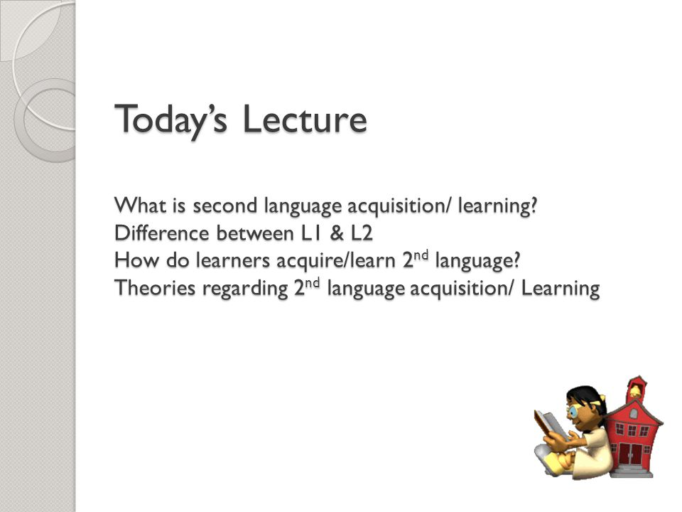Today's Lecture What is second language acquisition/ learning