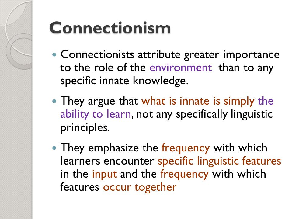 Connectionism Connectionists attribute greater importance to the role of the environment than to any specific innate knowledge.