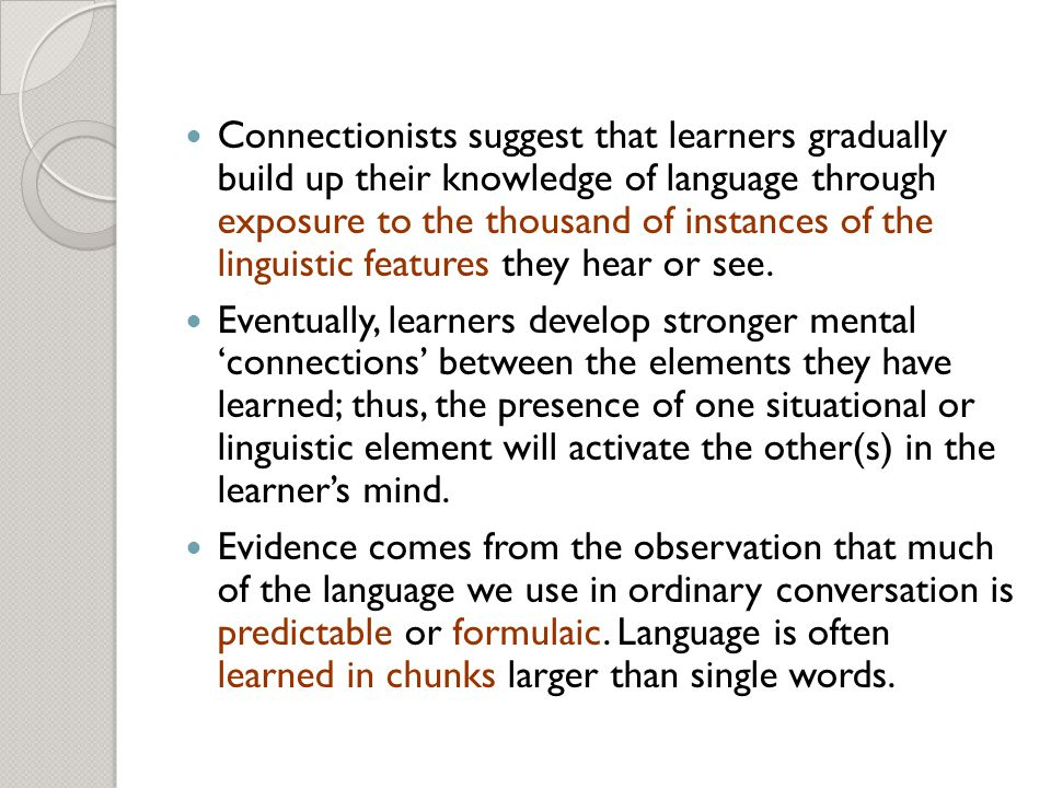 Connectionists suggest that learners gradually build up their knowledge of language through exposure to the thousand of instances of the linguistic features they hear or see.