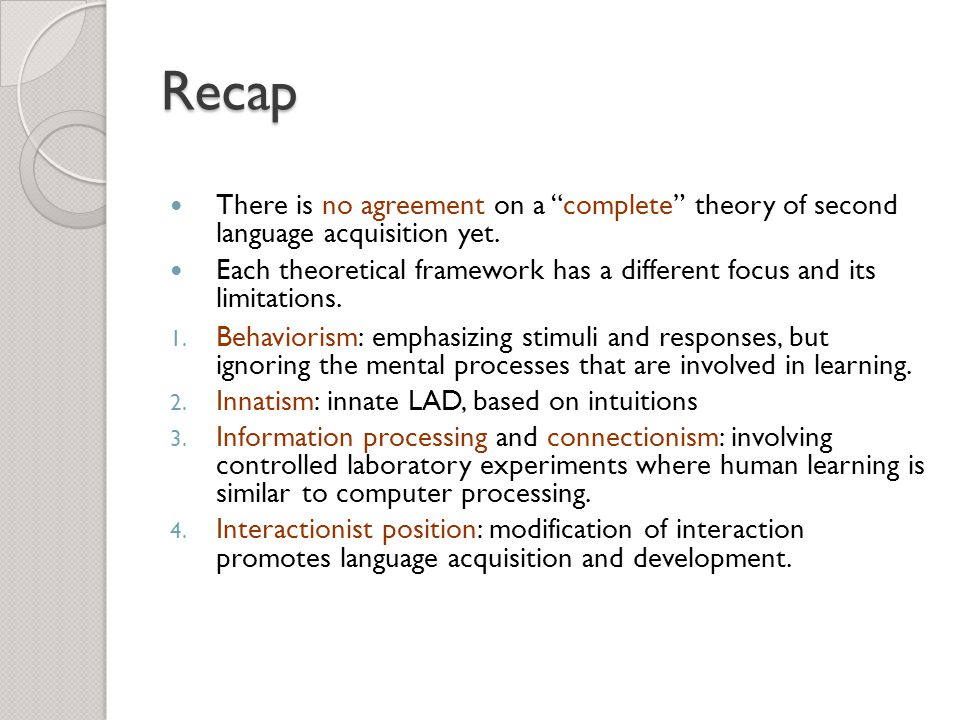 Recap There is no agreement on a complete theory of second language acquisition yet.