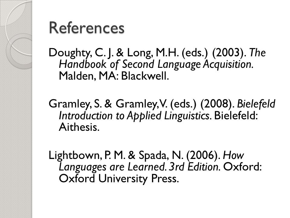 References Doughty, C. J. & Long, M.H. (eds.) (2003). The Handbook of Second Language Acquisition. Malden, MA: Blackwell.