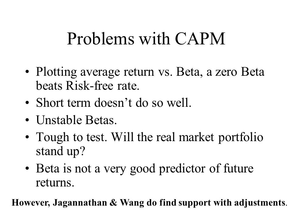 Problems with CAPM Plotting average return vs. Beta, a zero Beta beats Risk-free rate. Short term doesn't do so well.