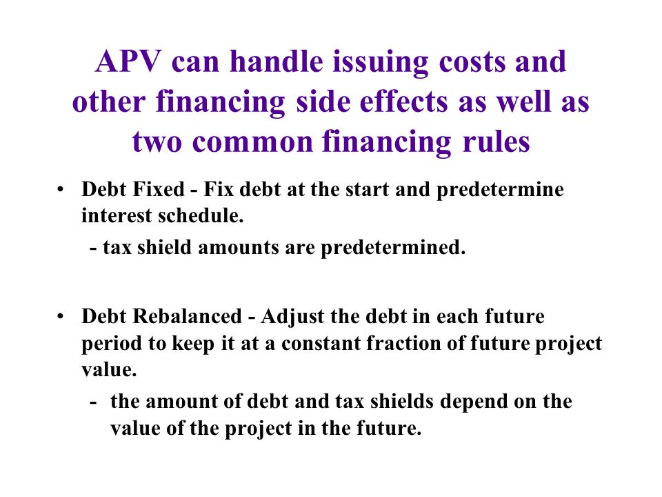 APV can handle issuing costs and other financing side effects as well as two common financing rules