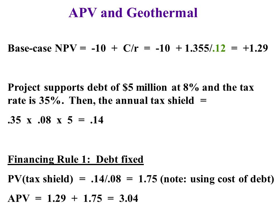 APV and Geothermal Base-case NPV = C/r = /.12 = +1.29