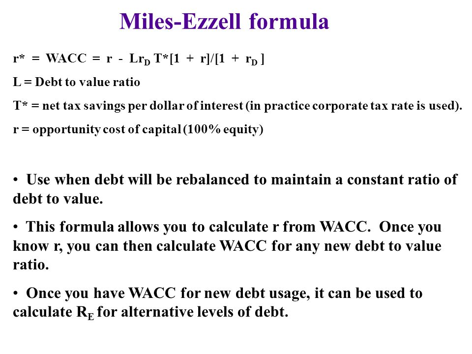 Miles-Ezzell formula r* = WACC = r - LrD T*[1 + r]/[1 + rD ] L = Debt to value ratio.