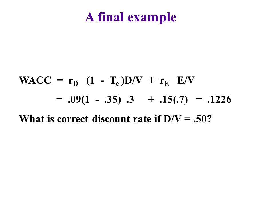 A final example WACC = rD (1 - Tc )D/V + rE E/V