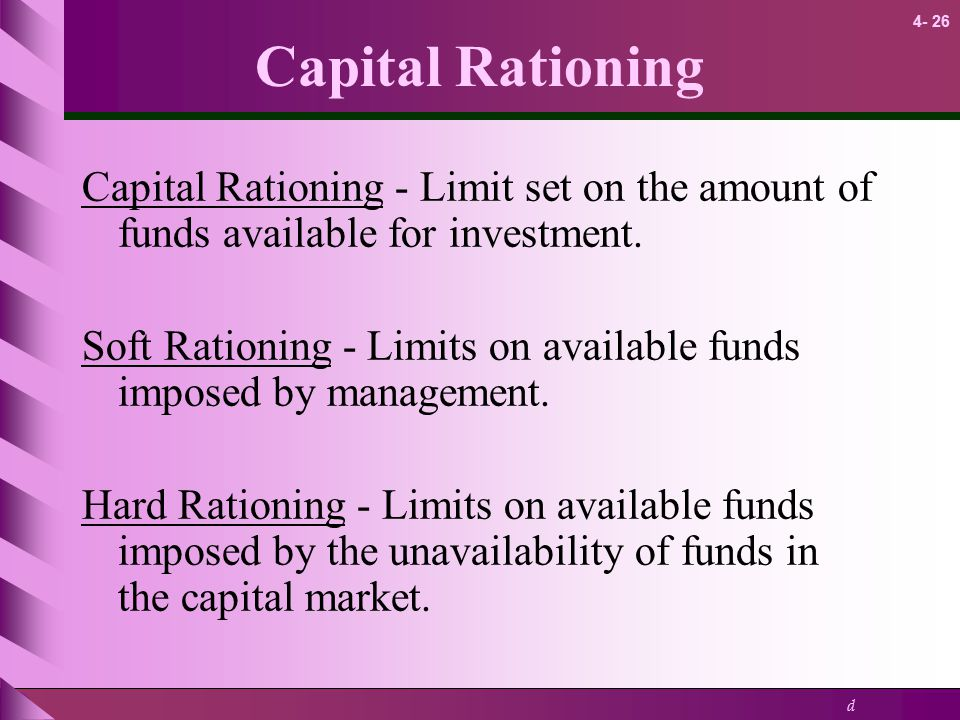Capital Rationing Capital Rationing - Limit set on the amount of funds available for investment.