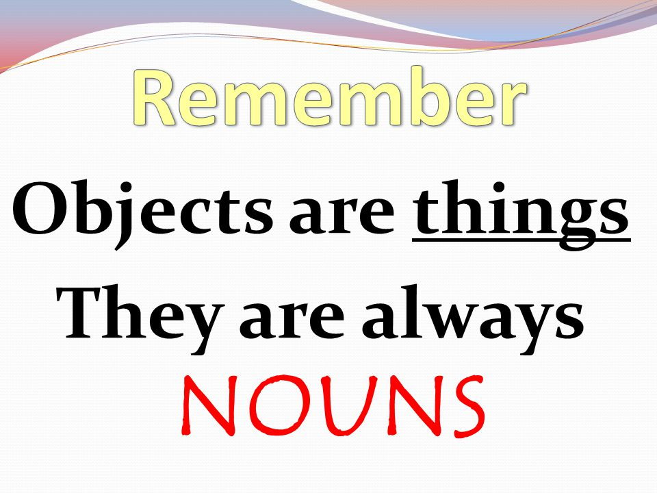 Objects are things They are always NOUNS