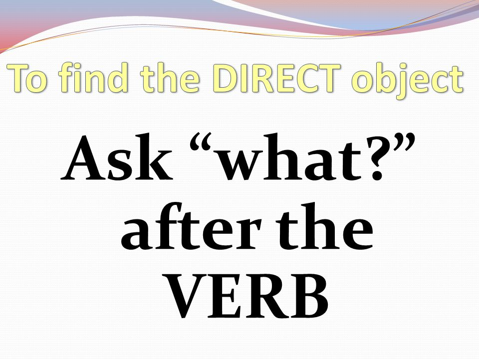 To find the DIRECT object