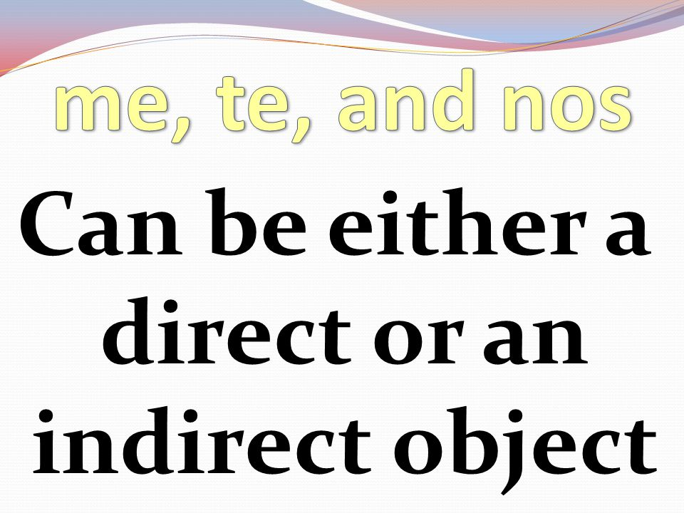 Can be either a direct or an indirect object