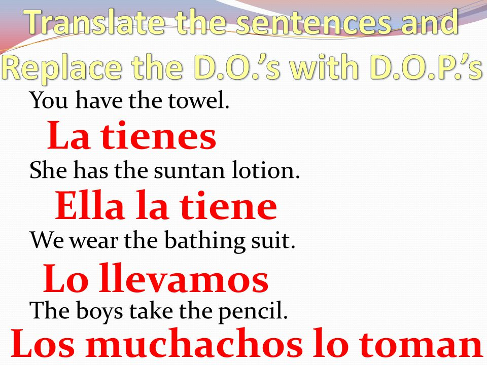 Translate the sentences and Replace the D.O.'s with D.O.P.'s