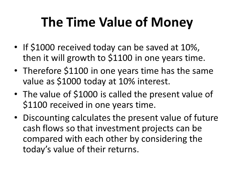 The Time Value of Money If $1000 received today can be saved at 10%, then it will growth to $1100 in one years time.