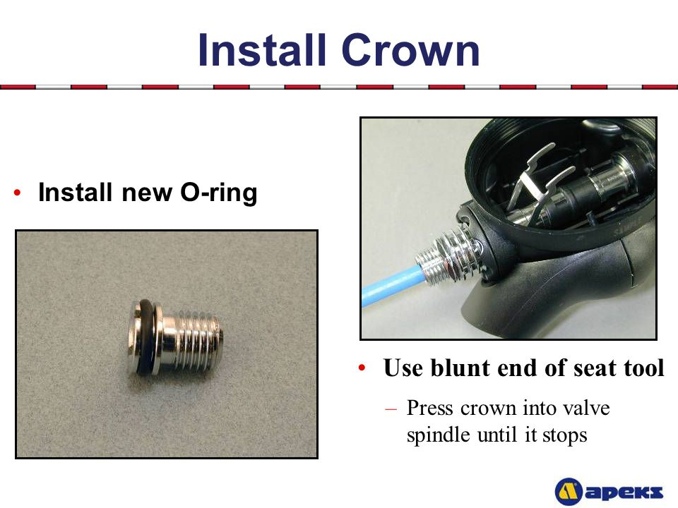 Install Crown Install new O-ring Use blunt end of seat tool