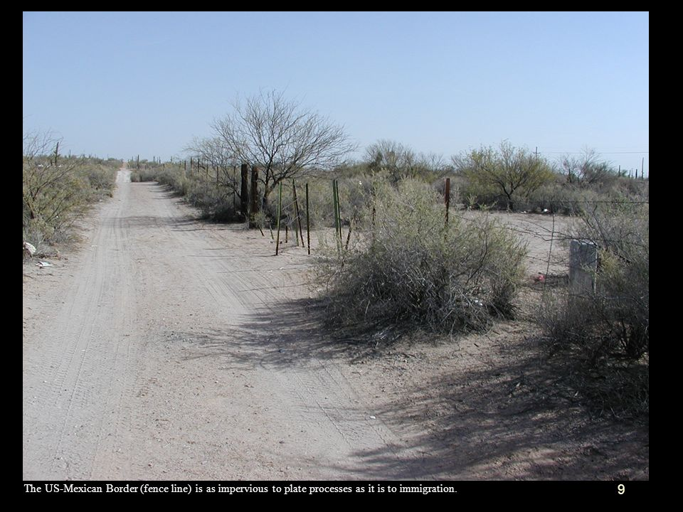 The US-Mexican Border (fence line) is as impervious to plate processes as it is to immigration.