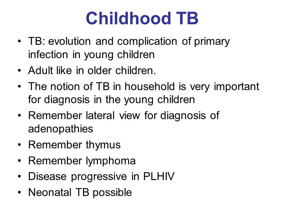 Childhood TB TB: evolution and complication of primary infection in young children. Adult like in older children.