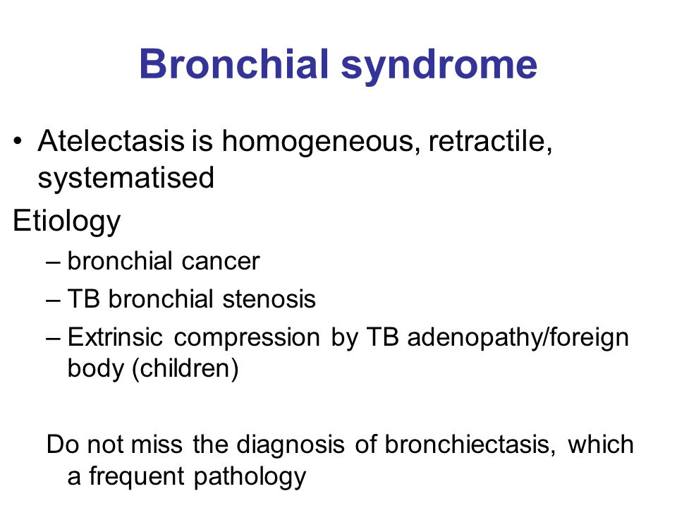 Bronchial syndrome Atelectasis is homogeneous, retractile, systematised. Etiology. bronchial cancer.