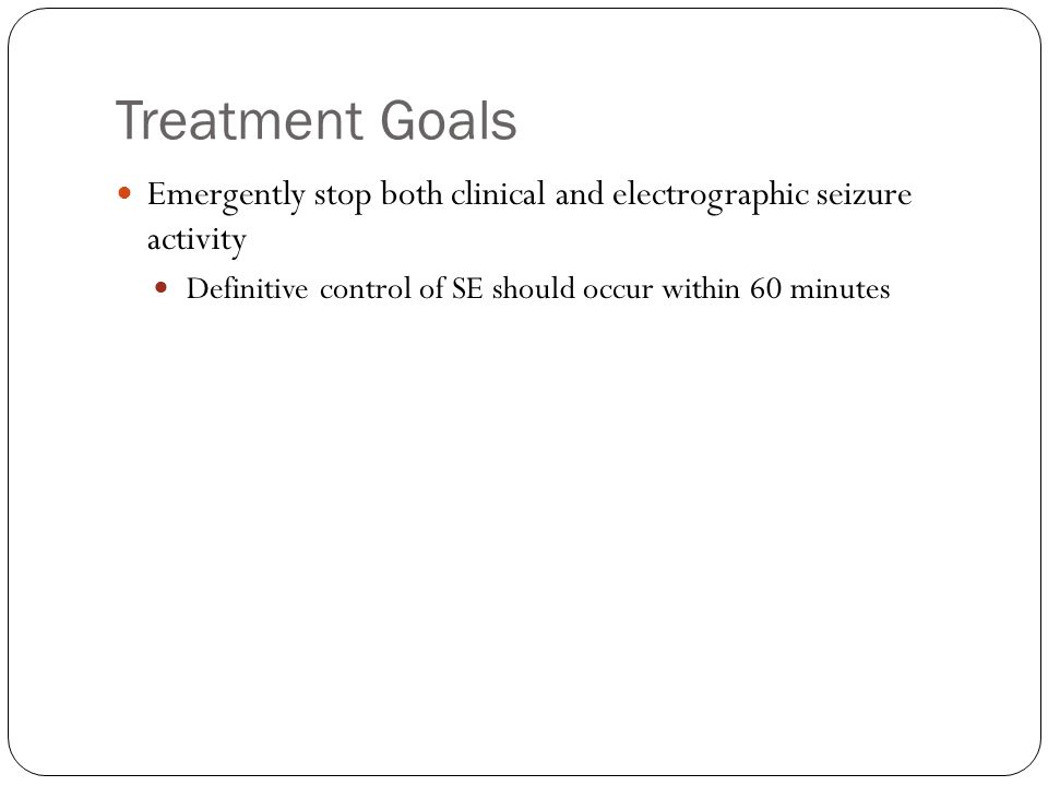 Treatment Goals Emergently stop both clinical and electrographic seizure activity.