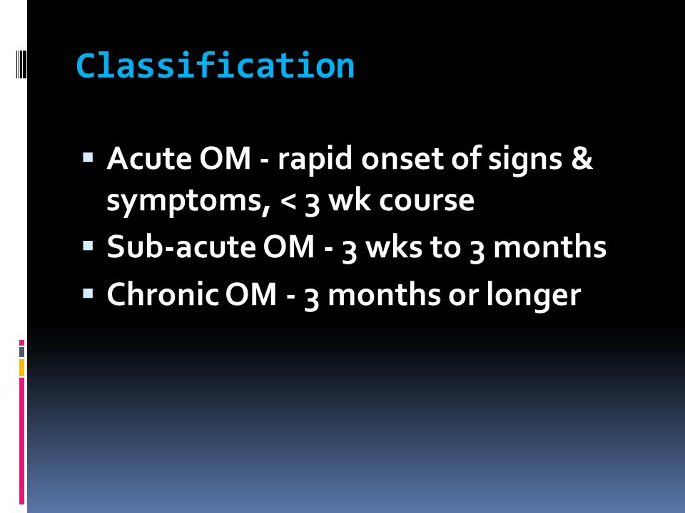 Classification Acute OM - rapid onset of signs & symptoms, < 3 wk course. Sub-acute OM - 3 wks to 3 months.