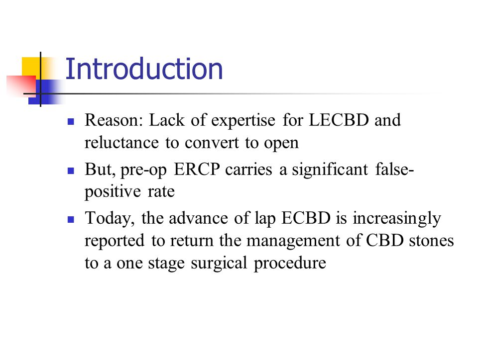 Introduction Reason: Lack of expertise for LECBD and reluctance to convert to open. But, pre-op ERCP carries a significant false-positive rate.
