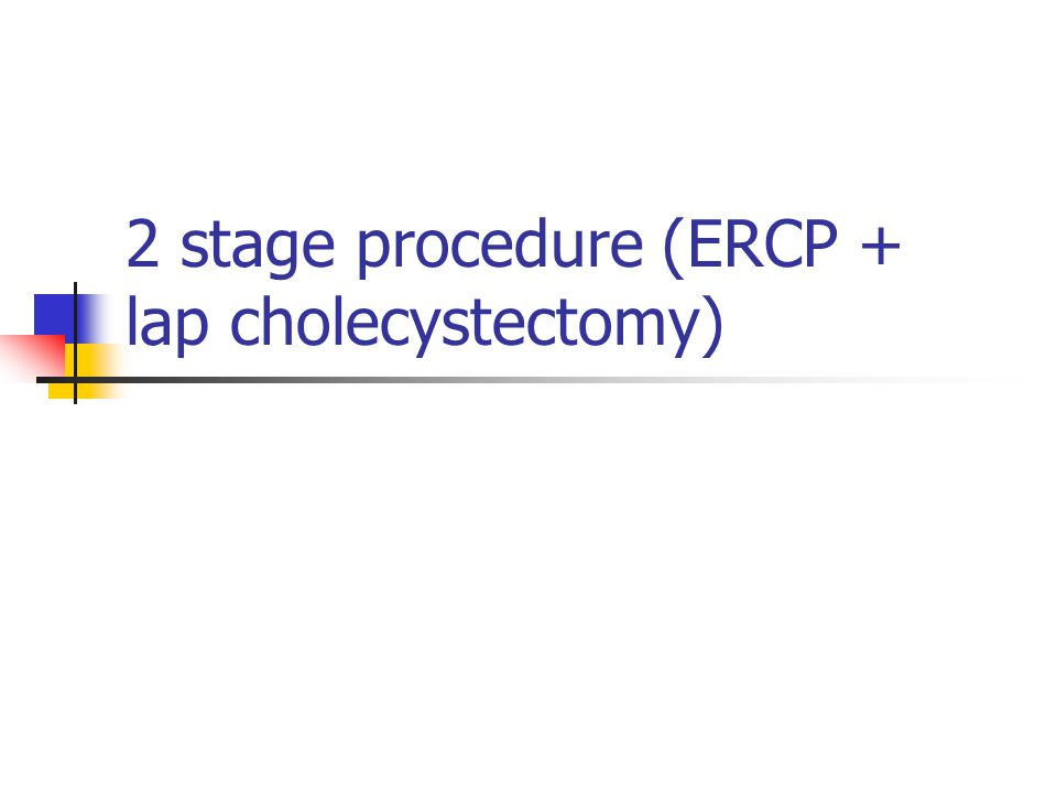 2 stage procedure (ERCP + lap cholecystectomy)