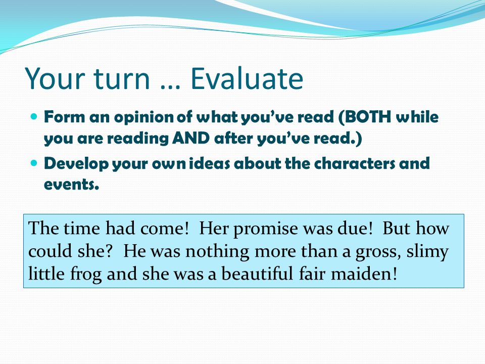 Your turn … Evaluate Form an opinion of what you've read (BOTH while you are reading AND after you've read.)