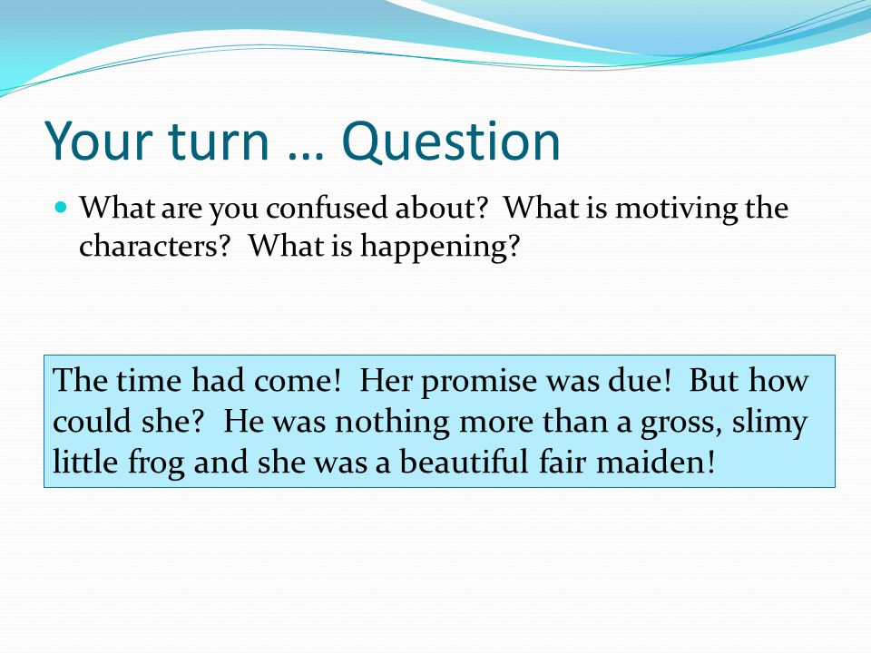Your turn … Question What are you confused about What is motiving the characters What is happening