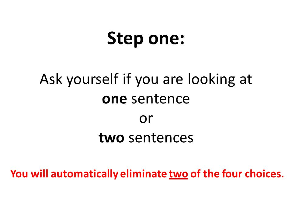Step one: Ask yourself if you are looking at one sentence or two sentences You will automatically eliminate two of the four choices.